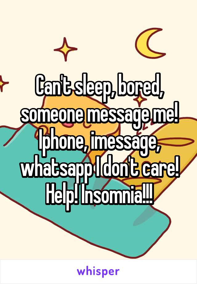 Can't sleep, bored, someone message me! Iphone, imessage, whatsapp I don't care! Help! Insomnia!!!