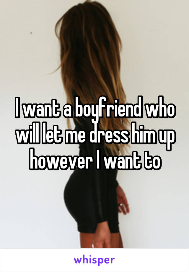 I want a boyfriend who will let me dress him up however I want to