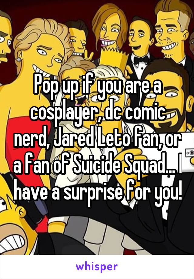 Pop up if you are a cosplayer, dc comic nerd, Jared Leto fan, or a fan of Suicide Squad... I have a surprise for you!
