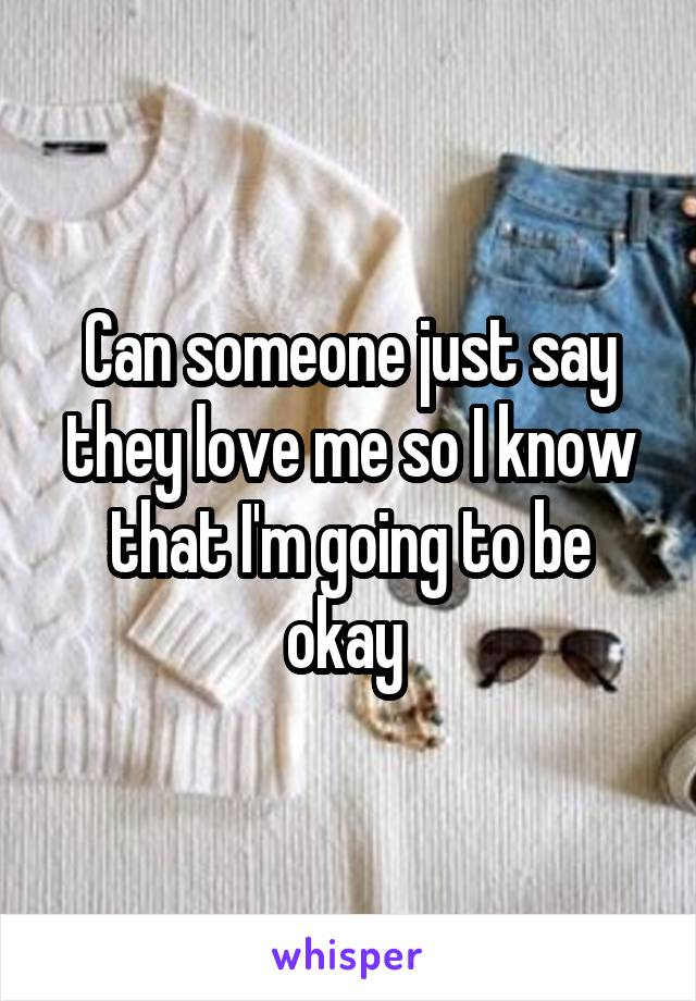 Can someone just say they love me so I know that I'm going to be okay