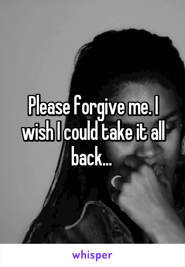 Please forgive me. I wish I could take it all back...