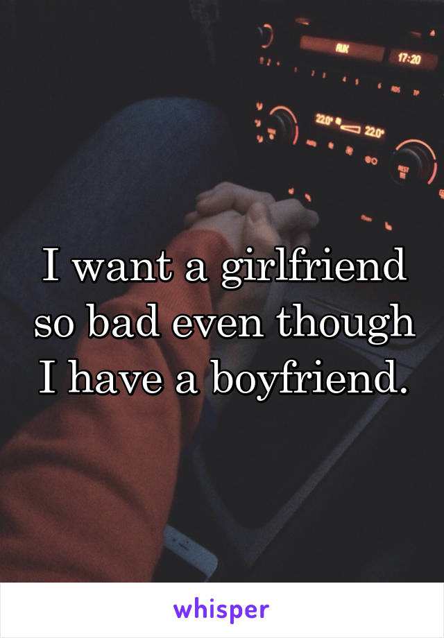 I want a girlfriend so bad even though I have a boyfriend.
