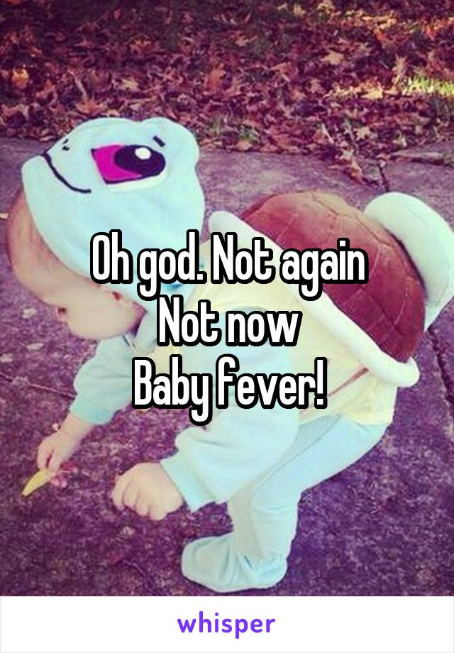 Oh god. Not again Not now Baby fever!