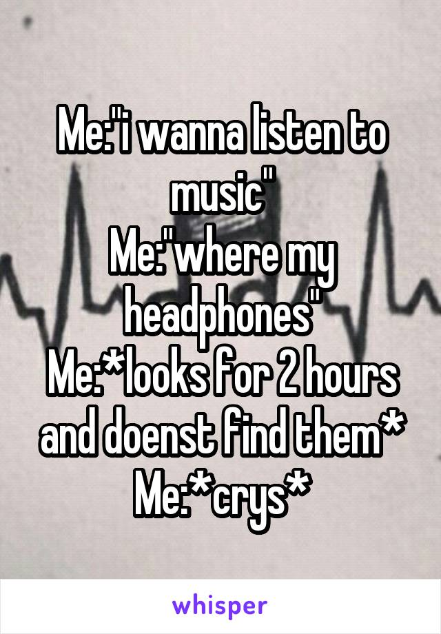 """Me:""""i wanna listen to music"""" Me:""""where my headphones"""" Me:*looks for 2 hours and doenst find them* Me:*crys*"""