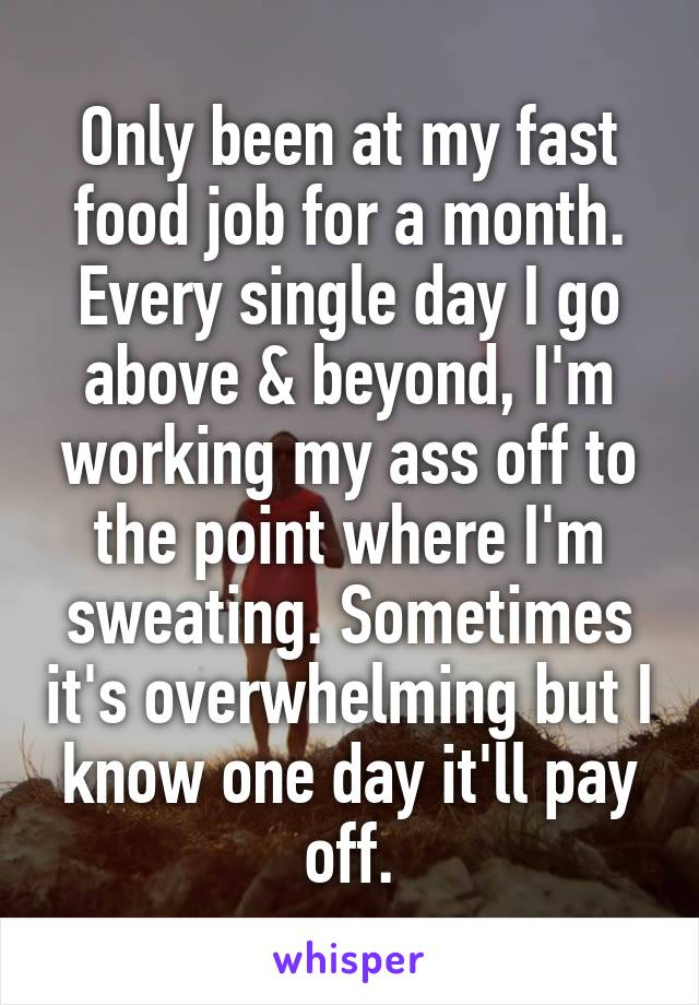 Only been at my fast food job for a month. Every single day I go above & beyond, I'm working my ass off to the point where I'm sweating. Sometimes it's overwhelming but I know one day it'll pay off.