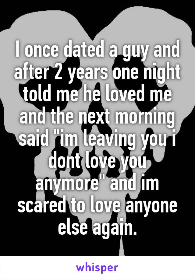 """I once dated a guy and after 2 years one night told me he loved me and the next morning said """"im leaving you i dont love you anymore"""" and im scared to love anyone else again."""