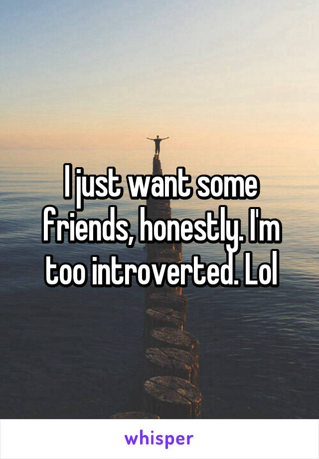 I just want some friends, honestly. I'm too introverted. Lol