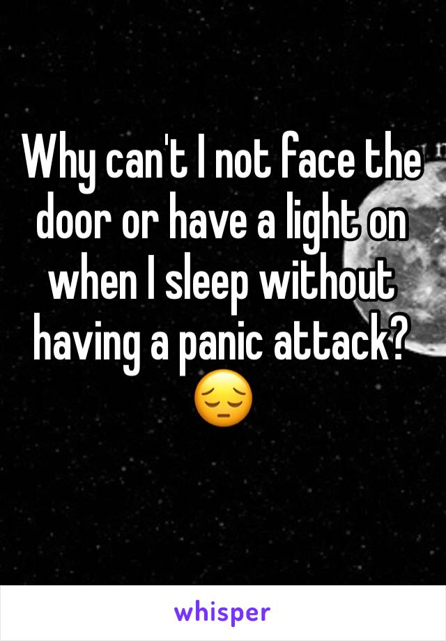 Why can't I not face the door or have a light on when I sleep without having a panic attack? 😔