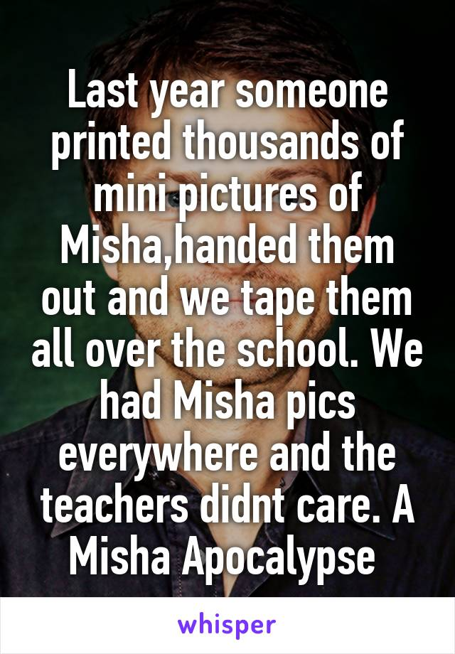 Last year someone printed thousands of mini pictures of Misha,handed them out and we tape them all over the school. We had Misha pics everywhere and the teachers didnt care. A Misha Apocalypse
