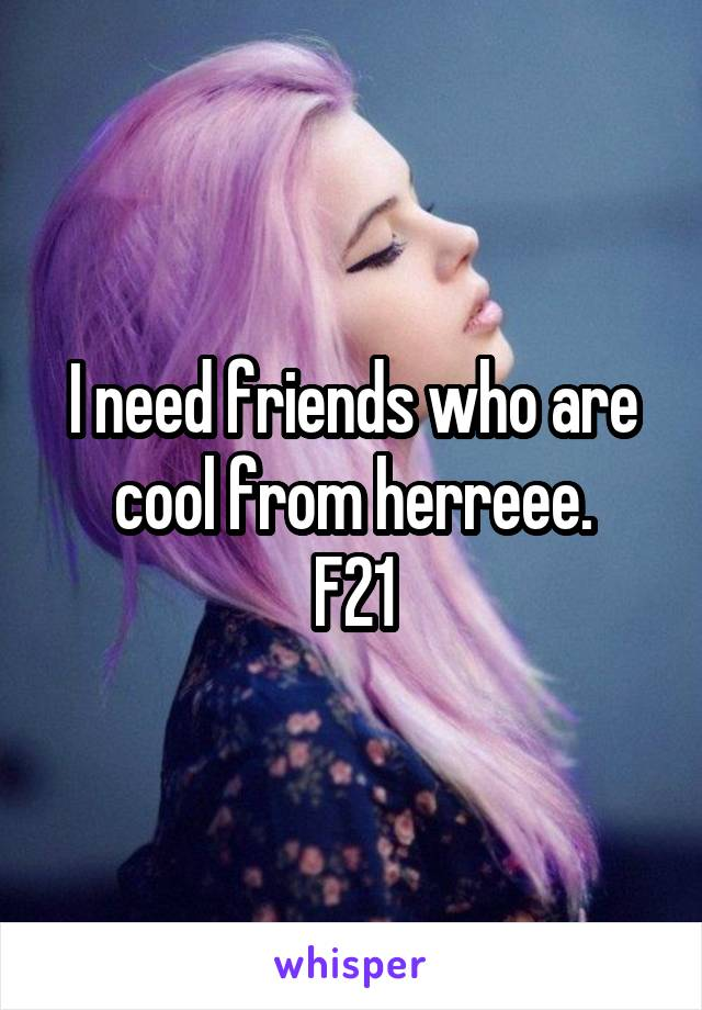 I need friends who are cool from herreee. F21