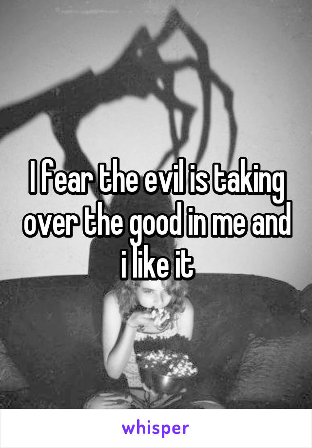 I fear the evil is taking over the good in me and i like it