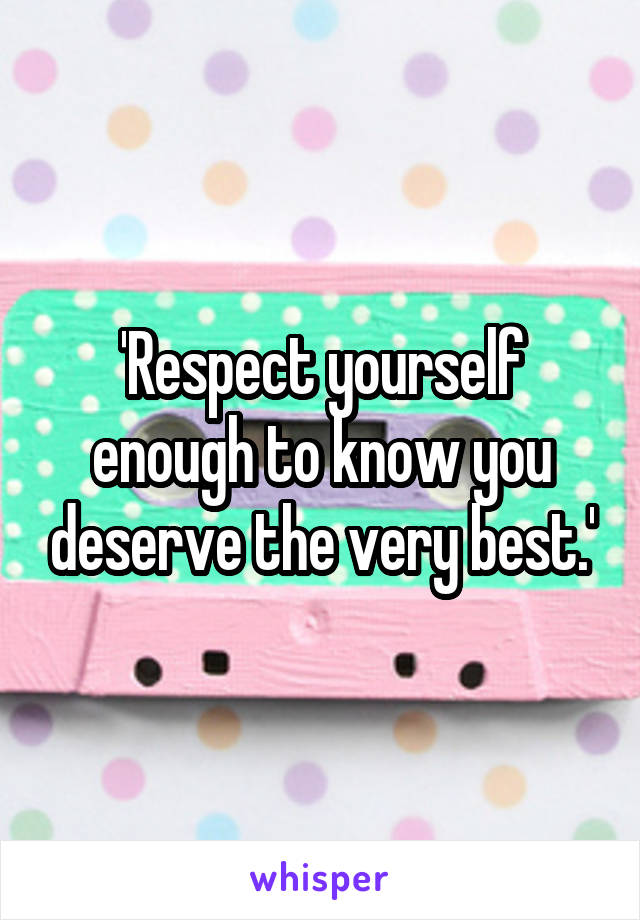'Respect yourself enough to know you deserve the very best.'