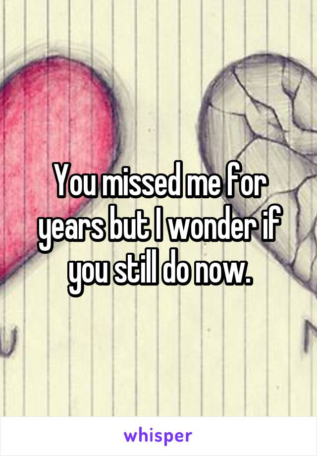 You missed me for years but I wonder if you still do now.