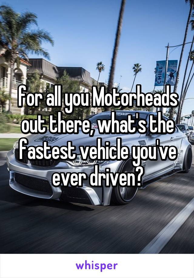 for all you Motorheads out there, what's the fastest vehicle you've ever driven?