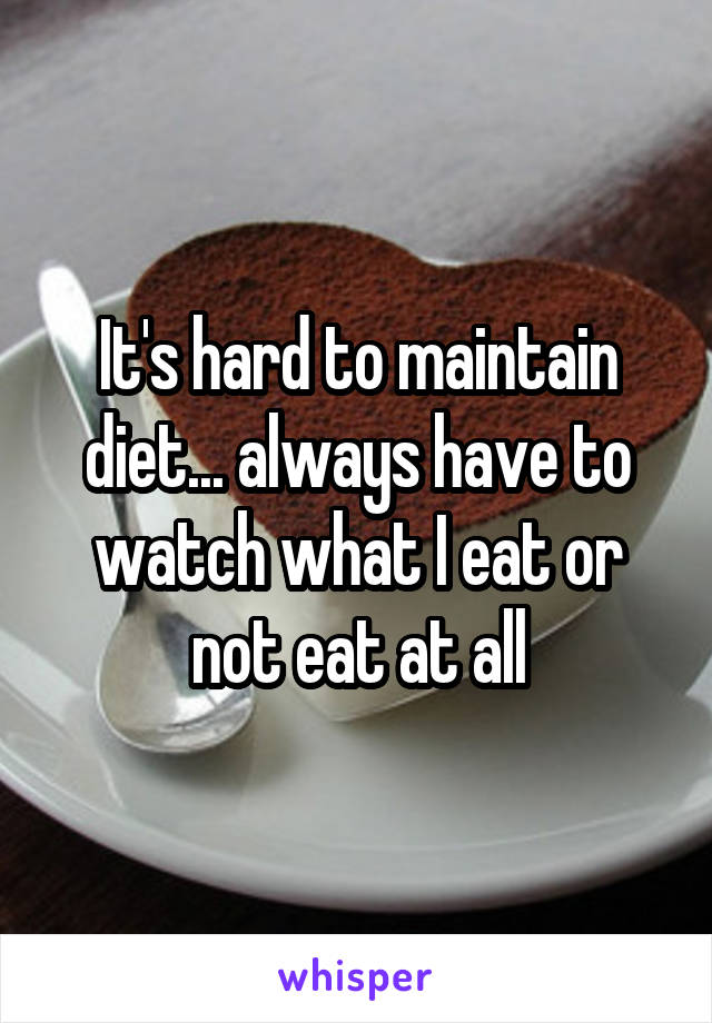 It's hard to maintain diet... always have to watch what I eat or not eat at all