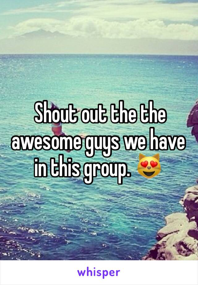 Shout out the the awesome guys we have in this group. 😻