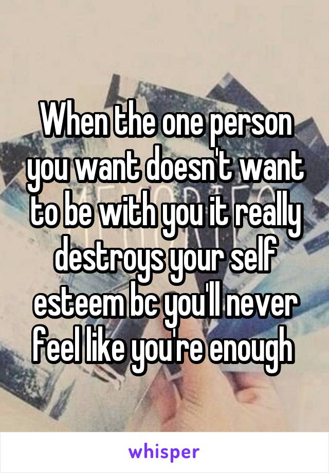 When the one person you want doesn't want to be with you it really destroys your self esteem bc you'll never feel like you're enough