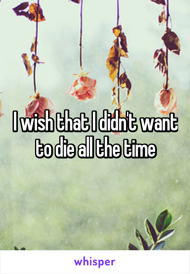 I wish that I didn't want to die all the time