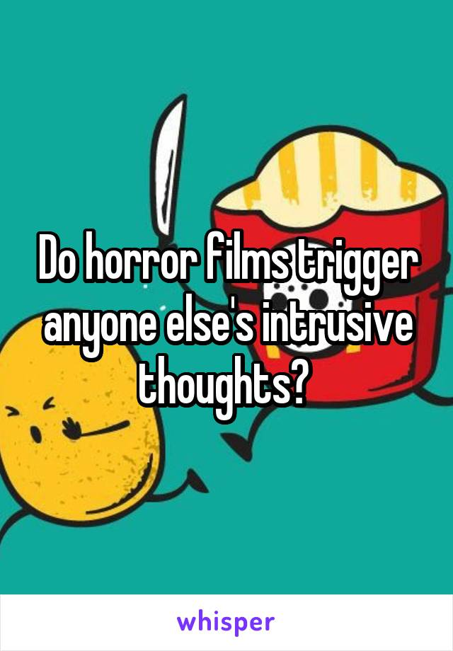 Do horror films trigger anyone else's intrusive thoughts?