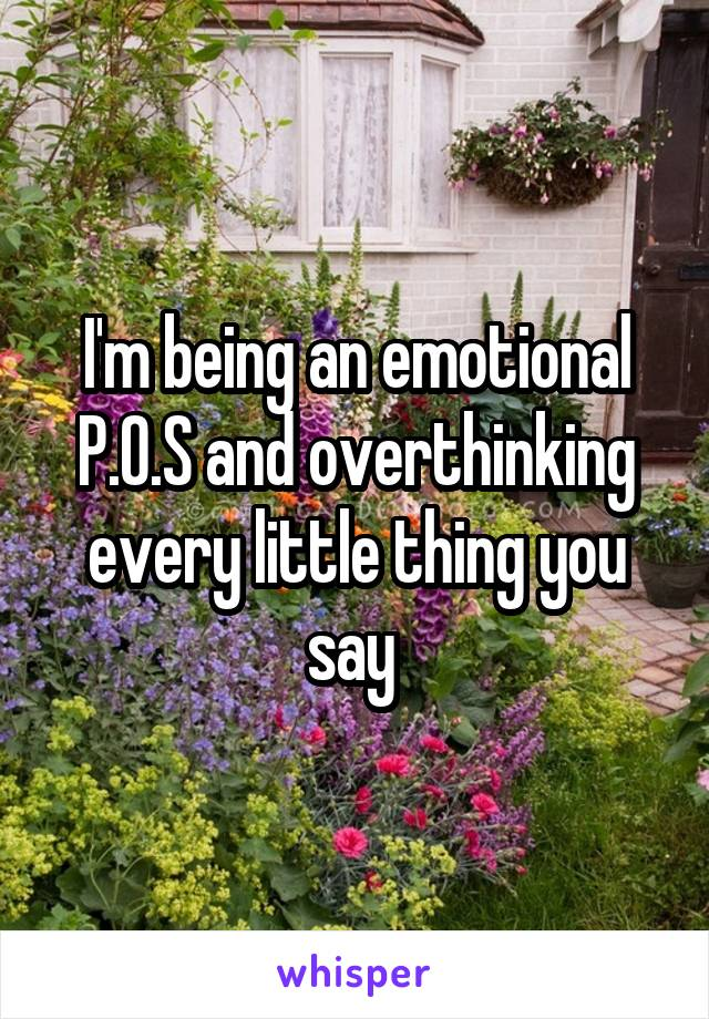 I'm being an emotional P.O.S and overthinking every little thing you say