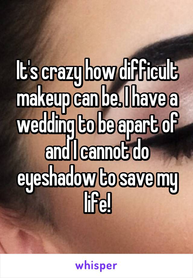 It's crazy how difficult makeup can be. I have a wedding to be apart of and I cannot do eyeshadow to save my life!