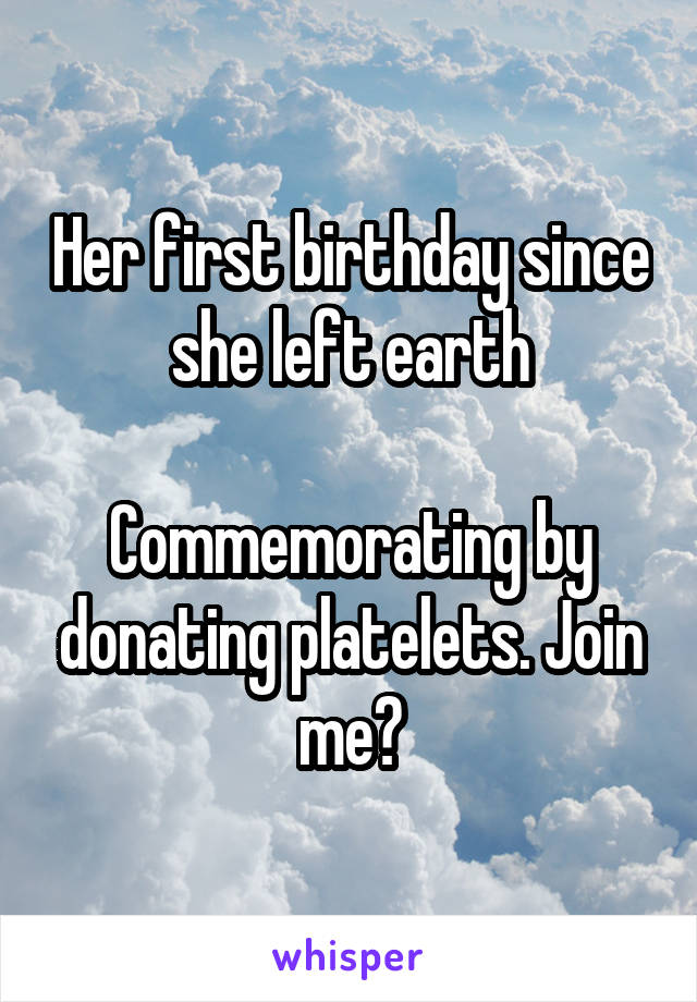 Her first birthday since she left earth  Commemorating by donating platelets. Join me?