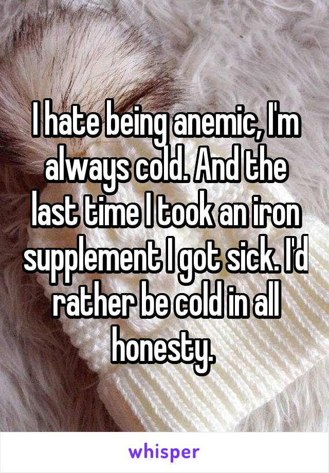 I hate being anemic, I'm always cold. And the last time I took an iron supplement I got sick. I'd rather be cold in all honesty.