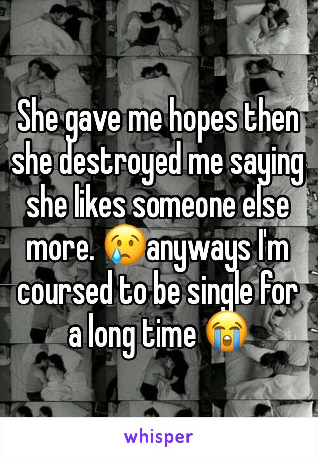 She gave me hopes then she destroyed me saying she likes someone else more. 😢anyways I'm coursed to be single for a long time 😭