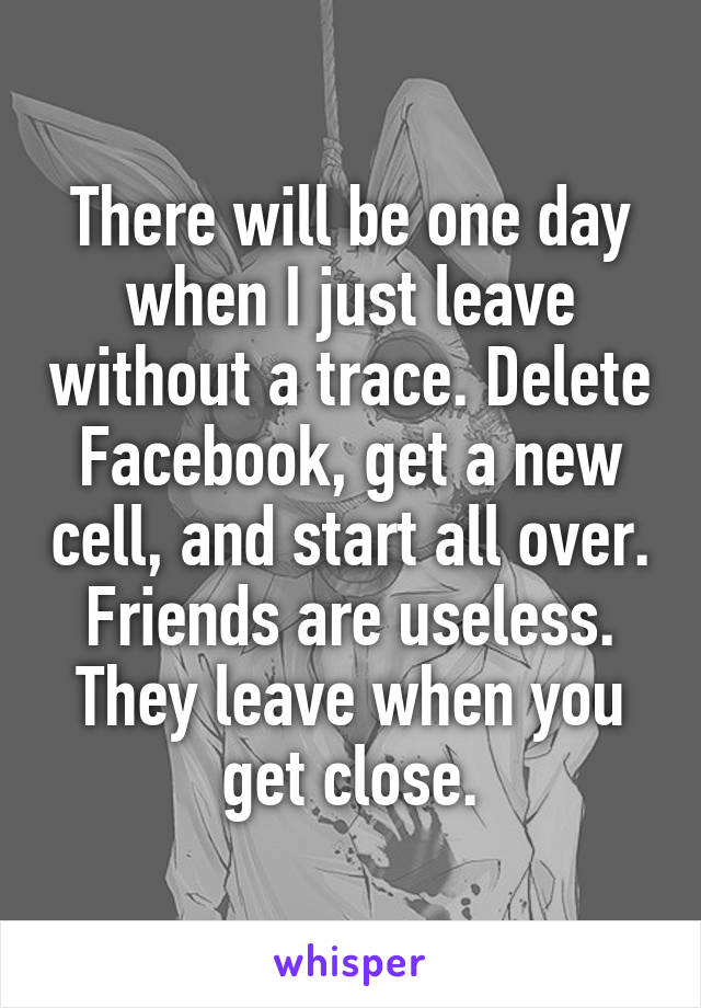 There will be one day when I just leave without a trace. Delete Facebook, get a new cell, and start all over. Friends are useless. They leave when you get close.