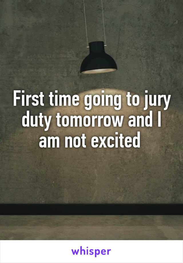 First time going to jury duty tomorrow and I am not excited