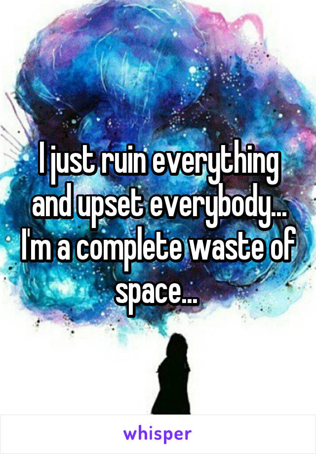 I just ruin everything and upset everybody... I'm a complete waste of space...