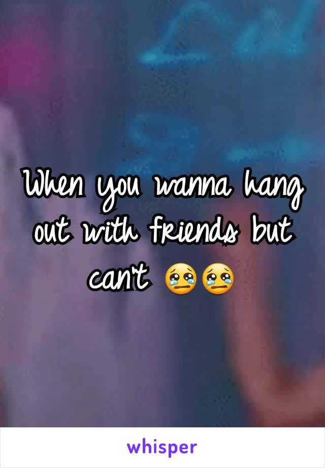 When you wanna hang out with friends but can't 😢😢
