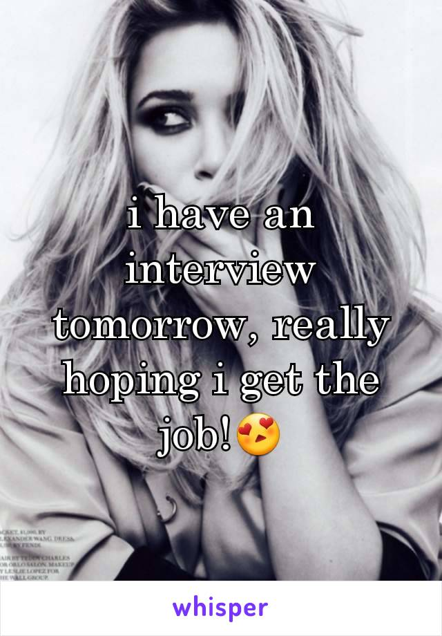 i have an interview tomorrow, really hoping i get the job!😍