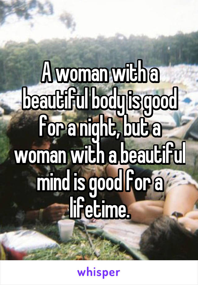 A woman with a beautiful body is good for a night, but a woman with a beautiful mind is good for a lifetime.