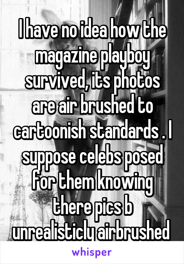 I have no idea how the magazine playboy survived, its photos are air brushed to cartoonish standards . I suppose celebs posed for them knowing there pics b unrealisticly airbrushed