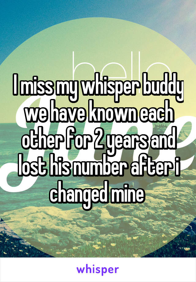 I miss my whisper buddy we have known each other for 2 years and lost his number after i changed mine