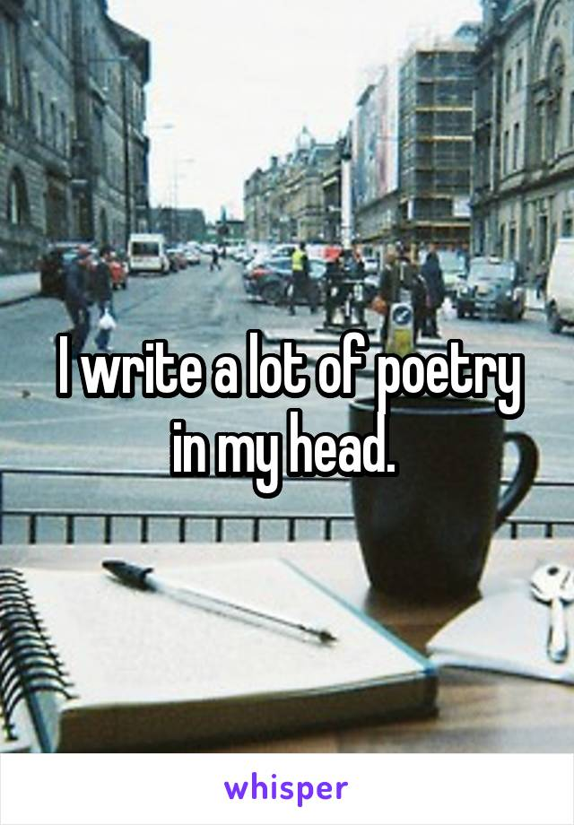 I write a lot of poetry in my head.