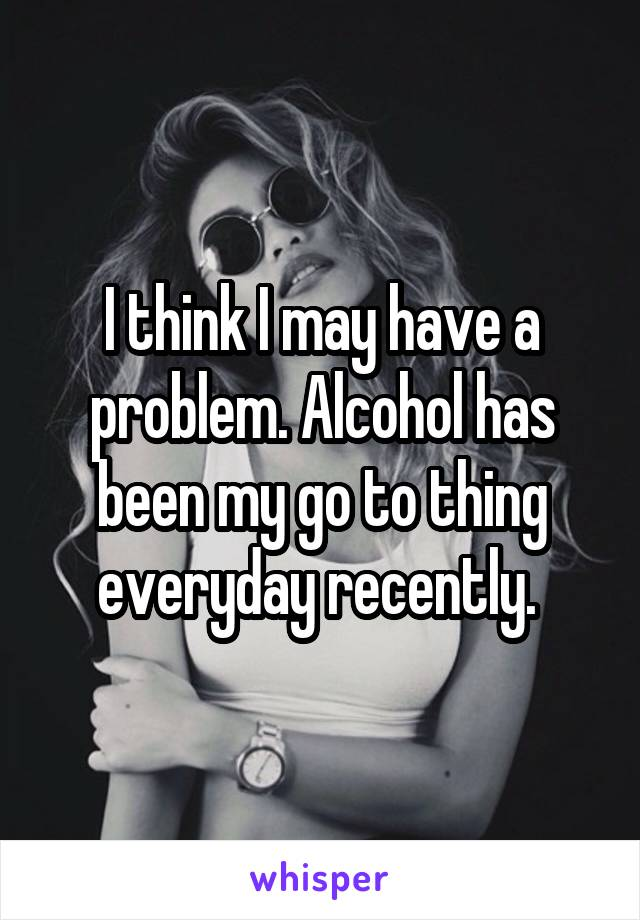 I think I may have a problem. Alcohol has been my go to thing everyday recently.