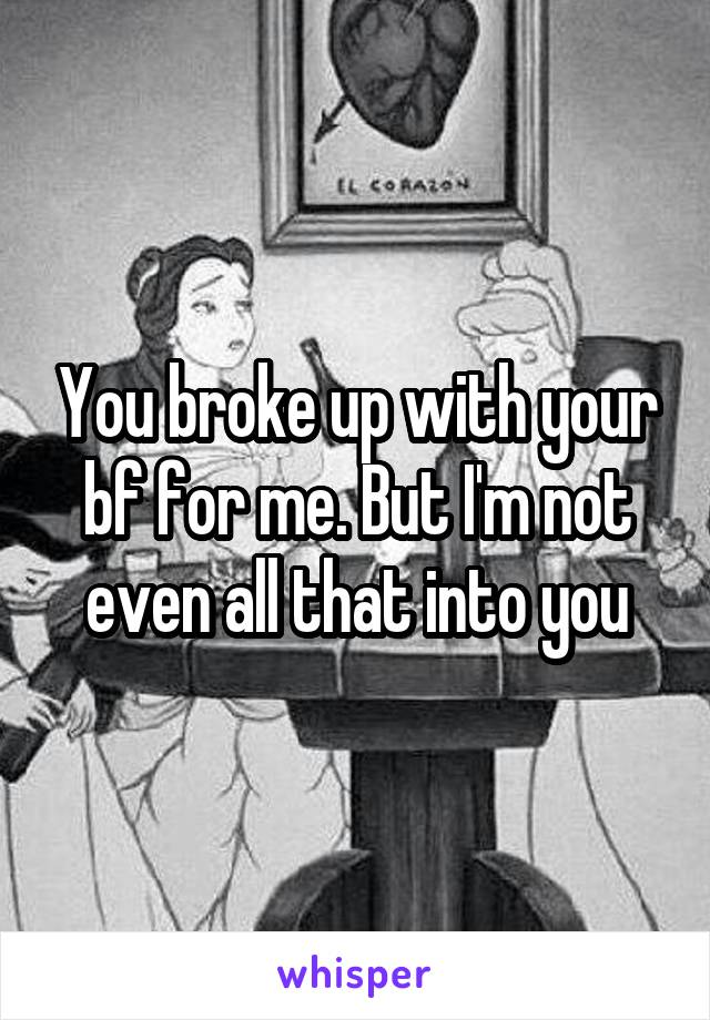 You broke up with your bf for me. But I'm not even all that into you