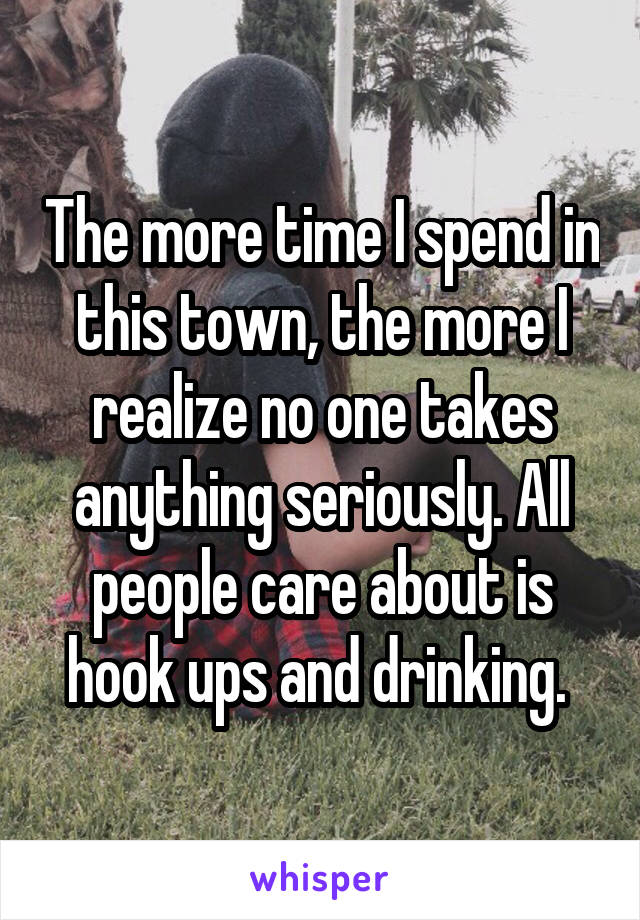 The more time I spend in this town, the more I realize no one takes anything seriously. All people care about is hook ups and drinking.
