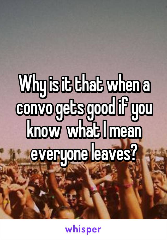 Why is it that when a convo gets good if you know  what I mean everyone leaves?