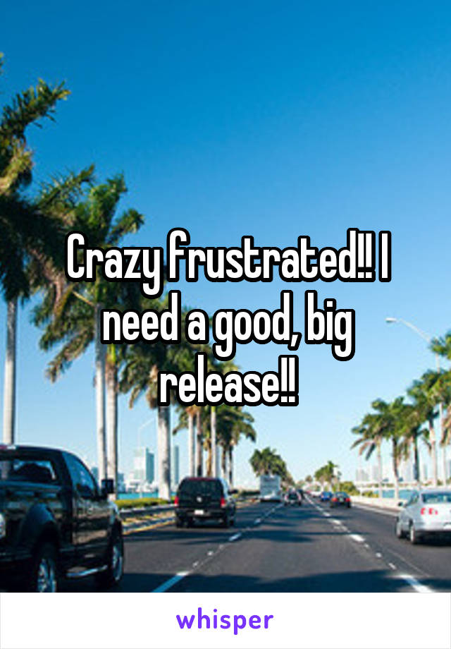 Crazy frustrated!! I need a good, big release!!