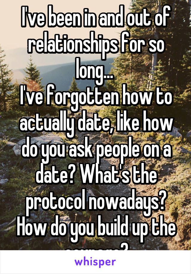 I've been in and out of relationships for so long...  I've forgotten how to actually date, like how do you ask people on a date? What's the protocol nowadays? How do you build up the courage?