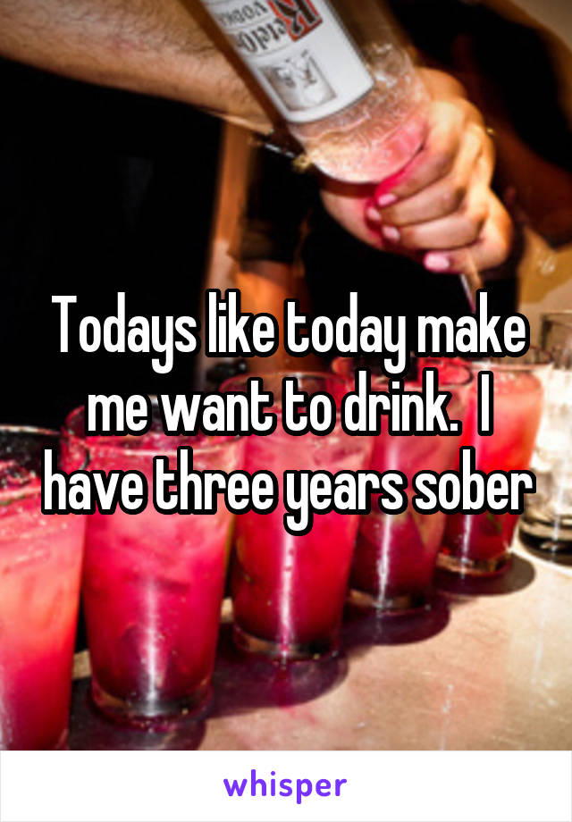 Todays like today make me want to drink.  I have three years sober