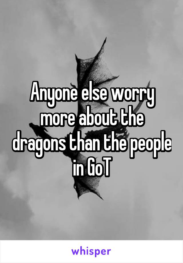 Anyone else worry more about the dragons than the people in GoT