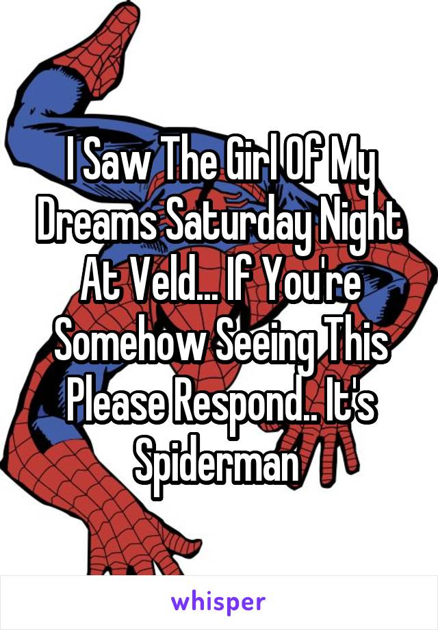 I Saw The Girl Of My Dreams Saturday Night At Veld... If You're Somehow Seeing This Please Respond.. It's Spiderman
