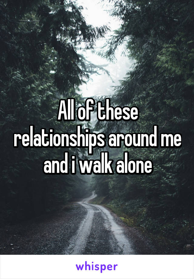 All of these relationships around me and i walk alone