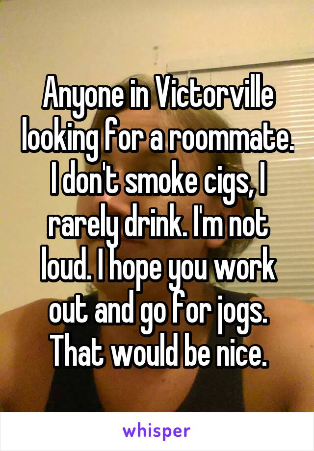 Anyone in Victorville looking for a roommate. I don't smoke cigs, I rarely drink. I'm not loud. I hope you work out and go for jogs. That would be nice.