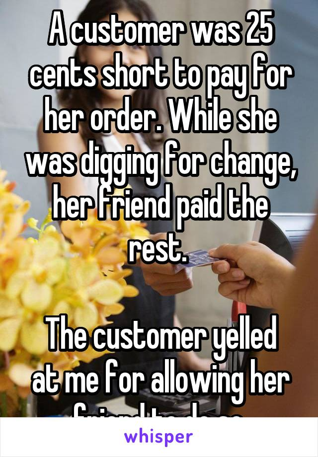 A customer was 25 cents short to pay for her order. While she was digging for change, her friend paid the rest.   The customer yelled at me for allowing her friend to do so.