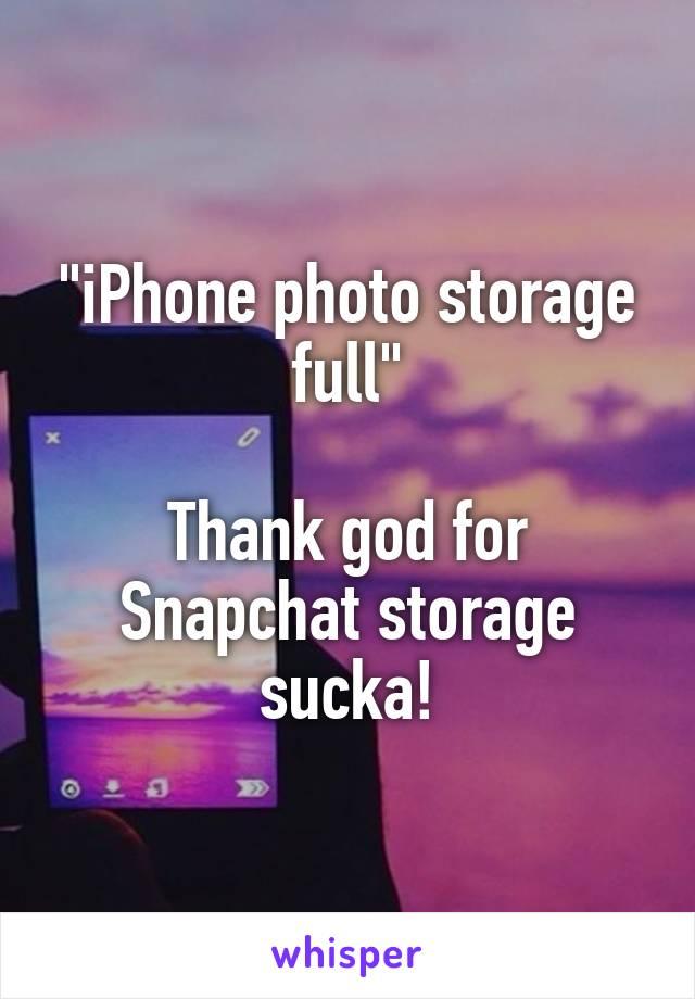 """iPhone photo storage full""  Thank god for Snapchat storage sucka!"